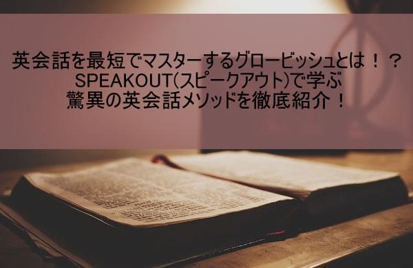 英会話を最短でマスターするグロービッシュとは!?SPEAKOUT(スピークアウト)で学ぶ驚異の英会話メソッドを徹底紹介!